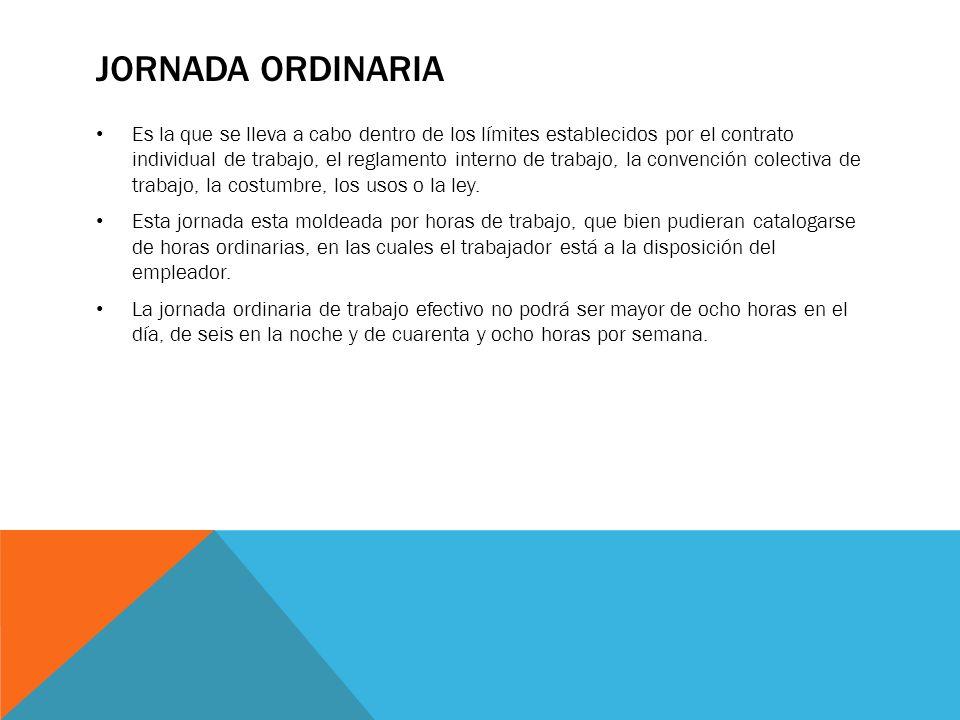 JORNADA ORDINARIA Es la que se lleva a cabo dentro de los límites establecidos por el contrato individual de trabajo, el reglamento interno de trabajo