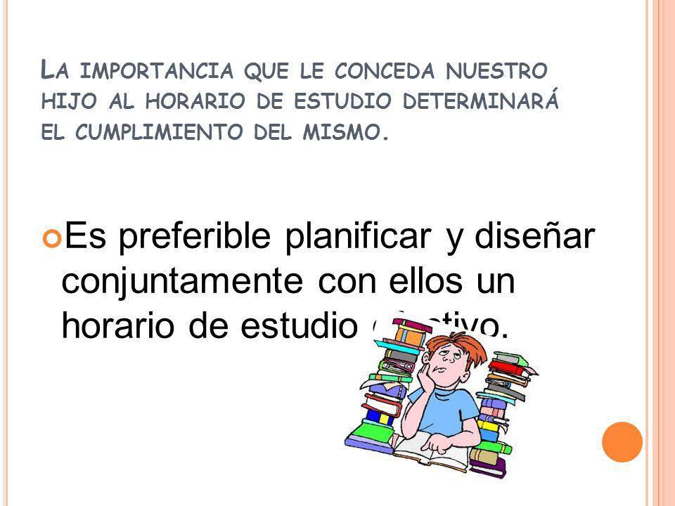 L A IMPORTANCIA QUE LE CONCEDA NUESTRO HIJO AL HORARIO DE ESTUDIO DETERMINARÁ EL CUMPLIMIENTO DEL MISMO. Es preferible planificar y diseñar conjuntame