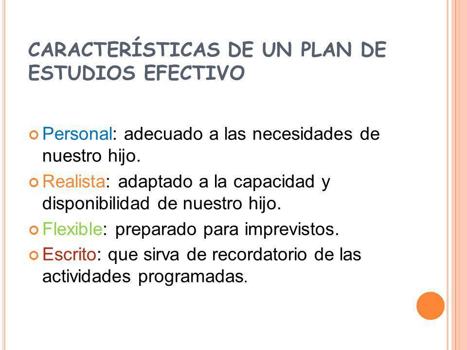 CARACTERÍSTICAS DE UN PLAN DE ESTUDIOS EFECTIVO Personal: adecuado a las necesidades de nuestro hijo. Realista: adaptado a la capacidad y disponibilid
