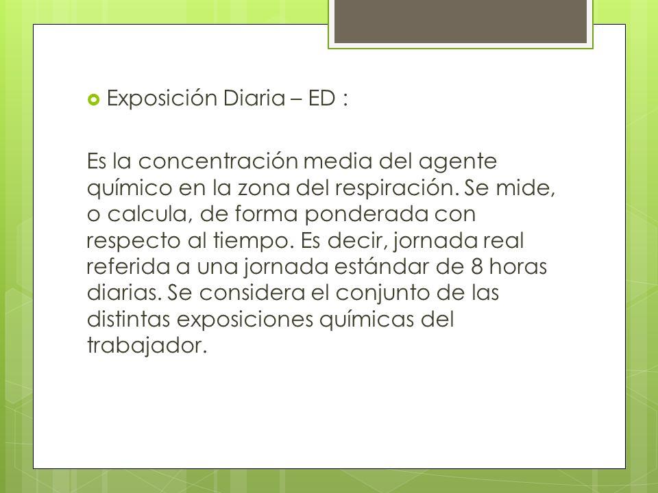 Exposición Diaria – ED : Es la concentración media del agente químico en la zona del respiración. Se mide, o calcula, de forma ponderada con respecto