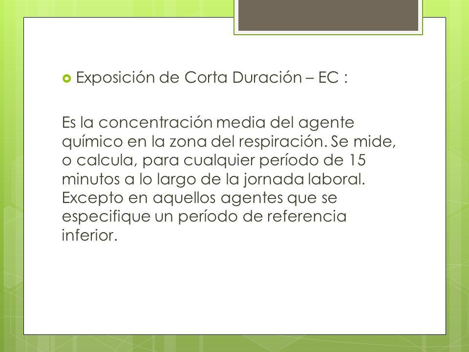 Exposición de Corta Duración – EC : Es la concentración media del agente químico en la zona del respiración. Se mide, o calcula, para cualquier períod