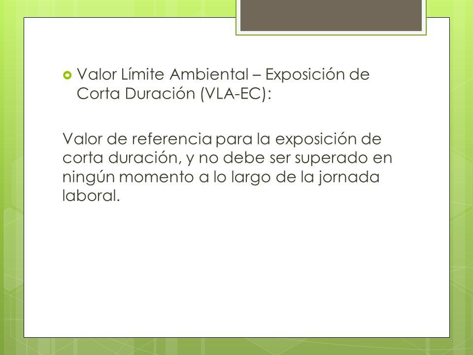 Valor Límite Ambiental – Exposición de Corta Duración (VLA-EC): Valor de referencia para la exposición de corta duración, y no debe ser superado en ni