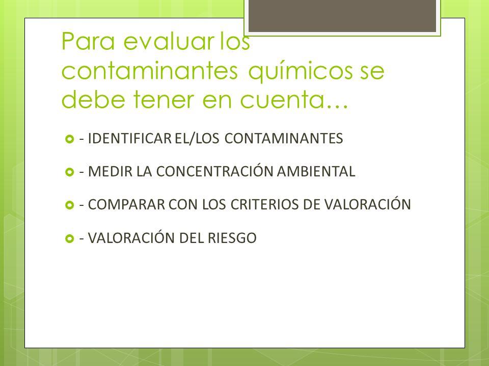 Para evaluar los contaminantes químicos se debe tener en cuenta… - IDENTIFICAR EL/LOS CONTAMINANTES - MEDIR LA CONCENTRACIÓN AMBIENTAL - COMPARAR CON