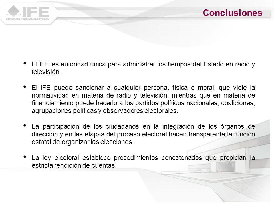Conclusiones El IFE es autoridad única para administrar los tiempos del Estado en radio y televisión. El IFE puede sancionar a cualquier persona, físi