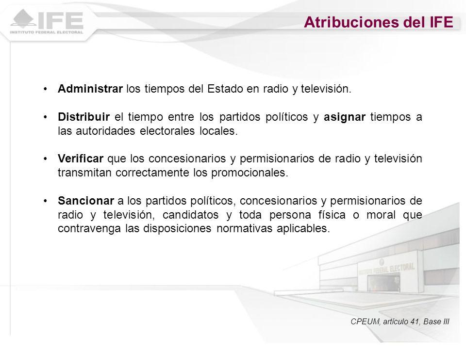 Atribuciones del IFE Administrar los tiempos del Estado en radio y televisión. Distribuir el tiempo entre los partidos políticos y asignar tiempos a l