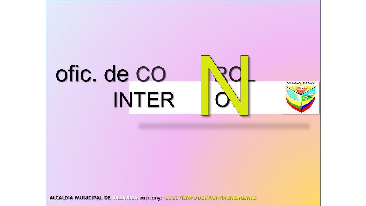 ALCALDIA MUNICIPAL DE VILLA RICA 2012-2015: «ES EL TIEMPO DE INVERTIR EN LA GENTE» ofic. de CO TROL ofic. de CO TROL INTER O INTER O