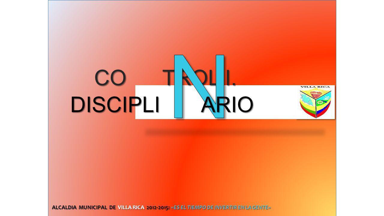 CO TROL I. CO TROL I. DISCIPLI ARIO ALCALDIA MUNICIPAL DE VILLA RICA 2012-2015: «ES EL TIEMPO DE INVERTIR EN LA GENTE»