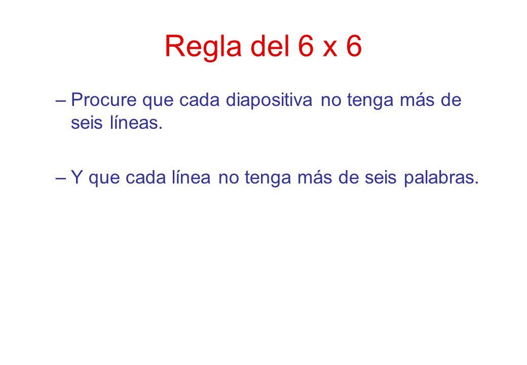 Regla del 6 x 6 –Procure que cada diapositiva no tenga más de seis líneas. –Y que cada línea no tenga más de seis palabras.