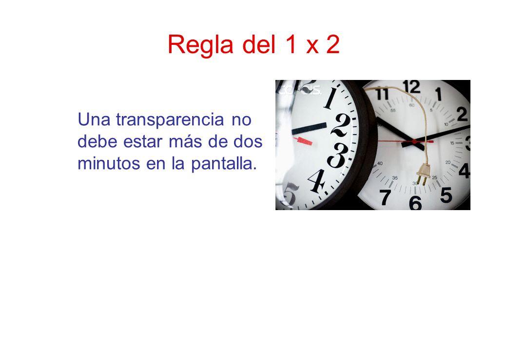 Regla del 1 x 2 Una transparencia no debe estar más de dos minutos en la pantalla.