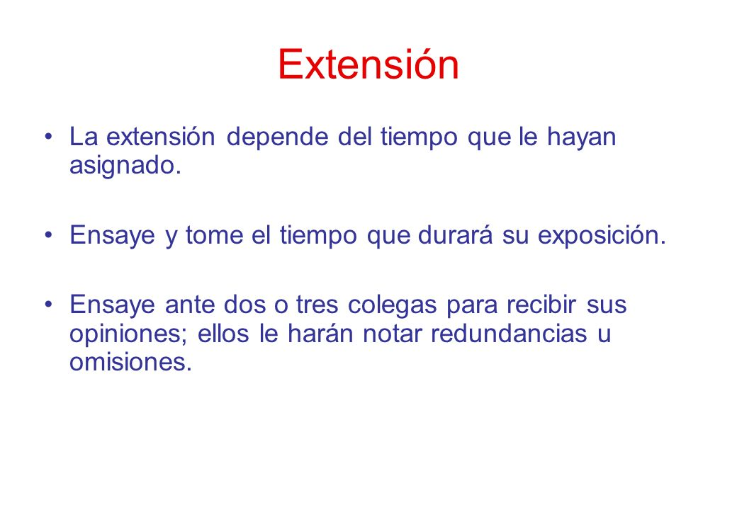 Extensión La extensión depende del tiempo que le hayan asignado. Ensaye y tome el tiempo que durará su exposición. Ensaye ante dos o tres colegas para