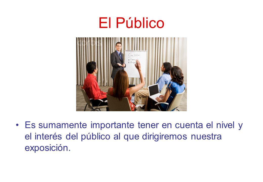 El Público Es sumamente importante tener en cuenta el nivel y el interés del público al que dirigiremos nuestra exposición.