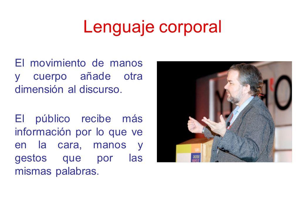 Lenguaje corporal El movimiento de manos y cuerpo añade otra dimensión al discurso. El público recibe más información por lo que ve en la cara, manos