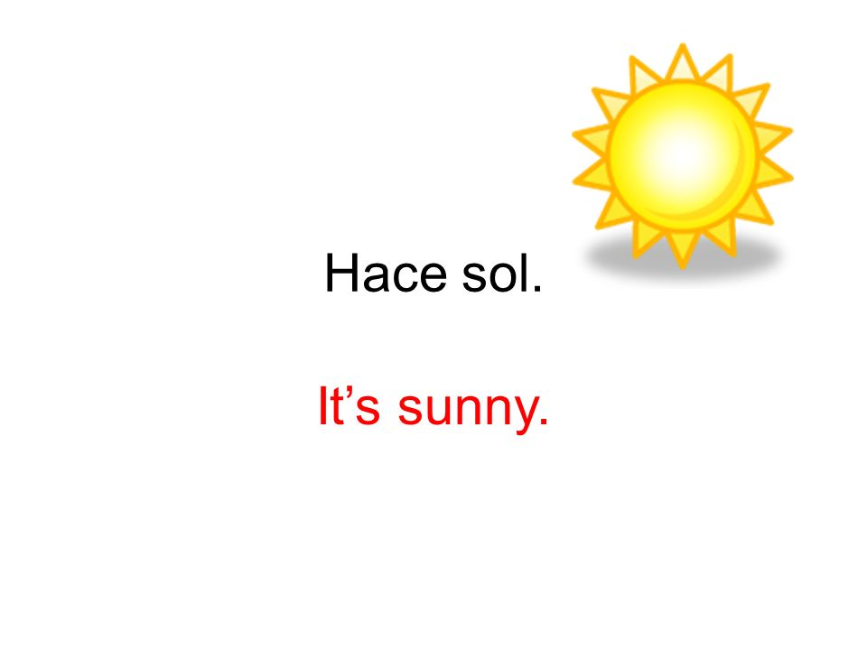 Hace sol. Its sunny.