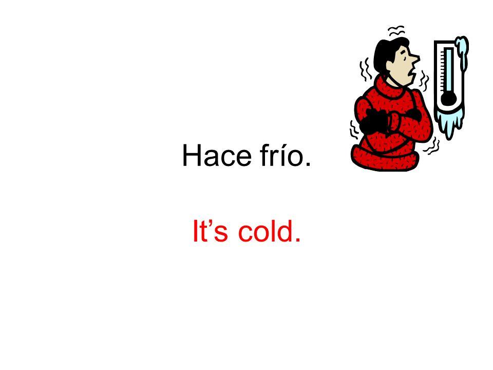 Hace frío. Its cold.