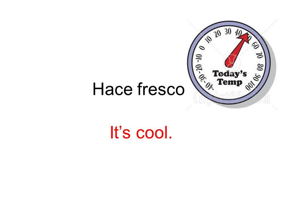 Hace fresco. Its cool.