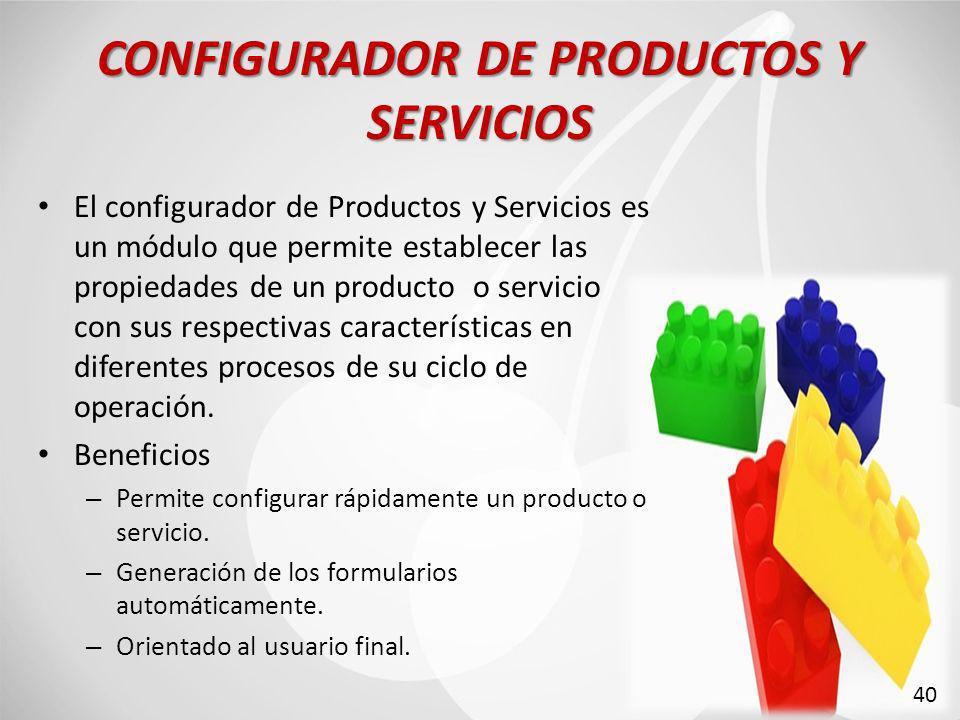 CONFIGURADOR DE PRODUCTOS Y SERVICIOS El configurador de Productos y Servicios es un módulo que permite establecer las propiedades de un producto o servicio con sus respectivas características en diferentes procesos de su ciclo de operación.