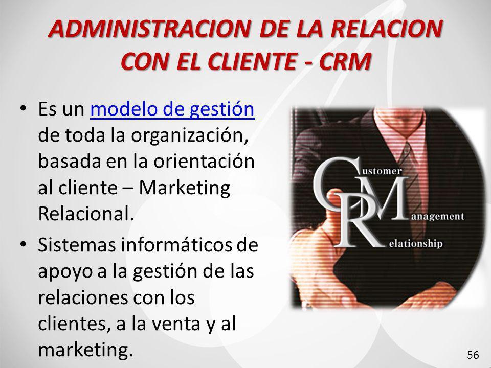 ADMINISTRACION DE LA RELACION CON EL CLIENTE - CRM Es un modelo de gestión de toda la organización, basada en la orientación al cliente – Marketing Relacional.modelo de gestión Sistemas informáticos de apoyo a la gestión de las relaciones con los clientes, a la venta y al marketing.