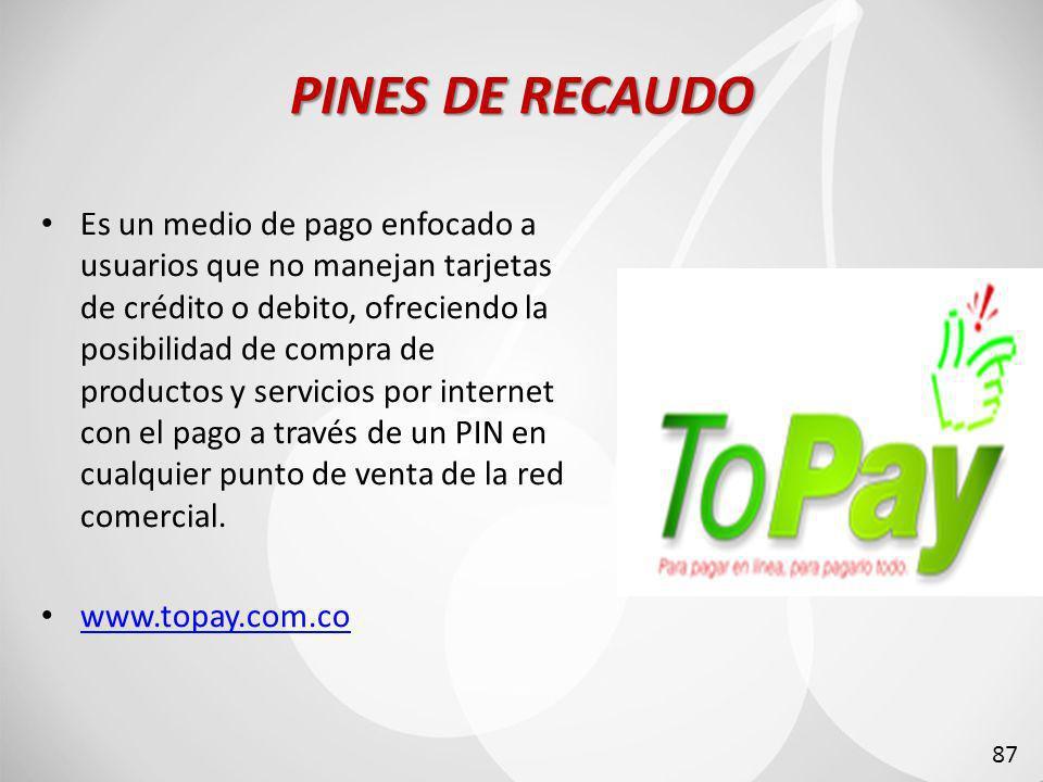 PINES DE RECAUDO Es un medio de pago enfocado a usuarios que no manejan tarjetas de crédito o debito, ofreciendo la posibilidad de compra de productos y servicios por internet con el pago a través de un PIN en cualquier punto de venta de la red comercial.