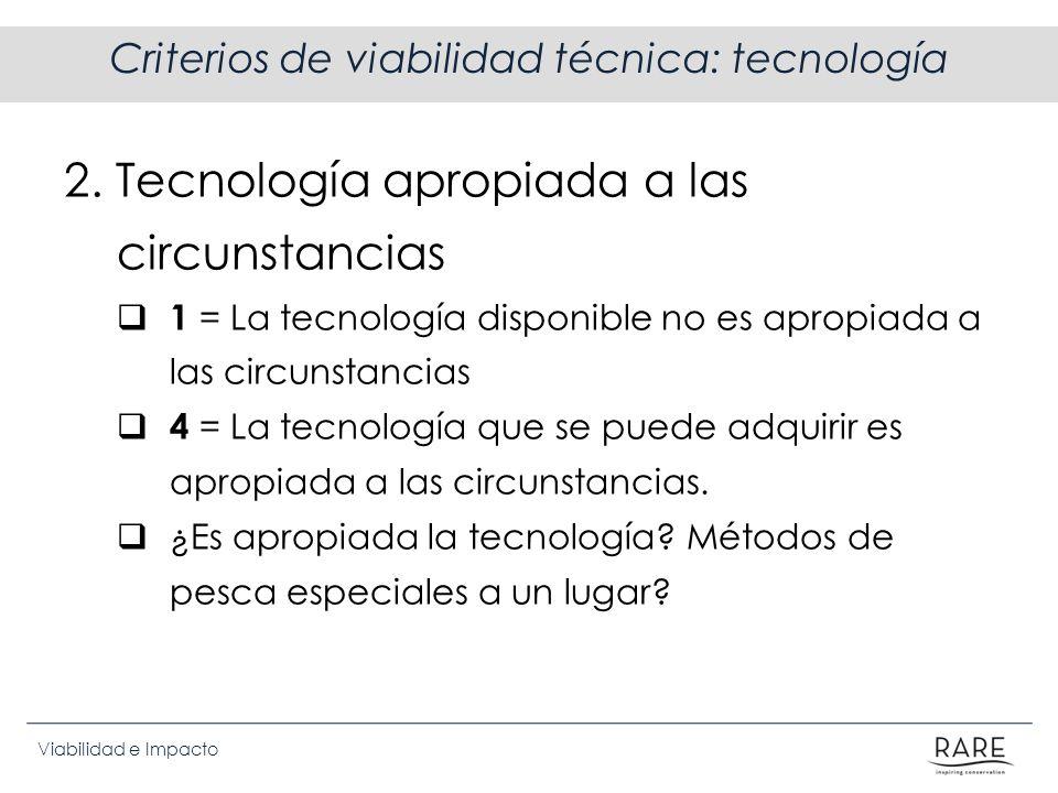 Viabilidad e Impacto Criterios de viabilidad técnica: tecnología 2. Tecnología apropiada a las circunstancias 1 = La tecnología disponible no es aprop