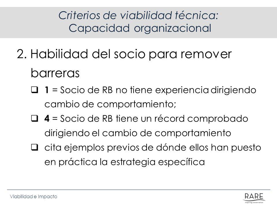 Viabilidad e Impacto Criterios de viabilidad técnica: Capacidad organizacional 2. Habilidad del socio para remover barreras 1 = Socio de RB no tiene e