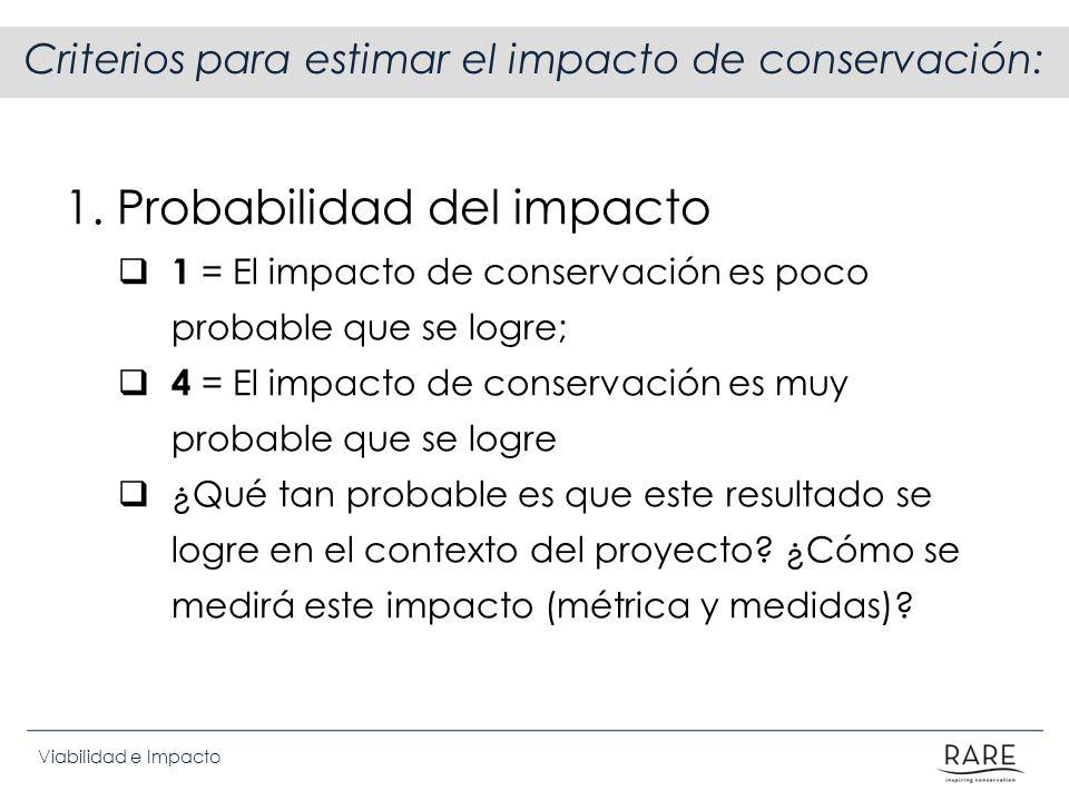 Viabilidad e Impacto Criterios para estimar el impacto de conservación: 1. Probabilidad del impacto 1 = El impacto de conservación es poco probable qu