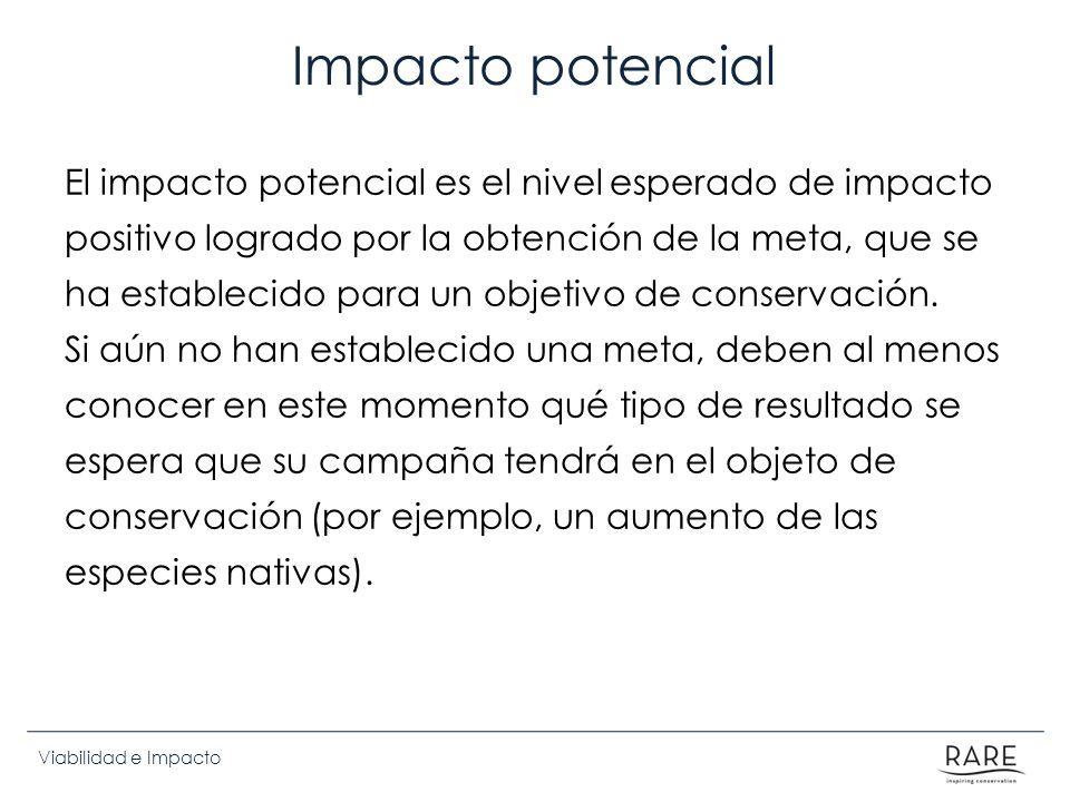 Viabilidad e Impacto Impacto potencial El impacto potencial es el nivel esperado de impacto positivo logrado por la obtención de la meta, que se ha establecido para un objetivo de conservación.