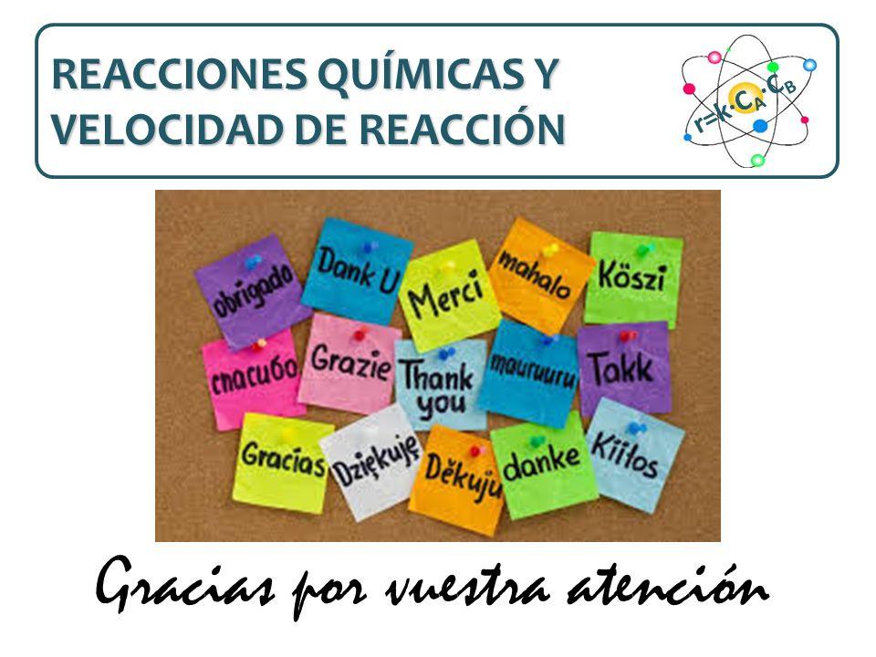 Gracias por vuestra atención REACCIONES QUÍMICAS Y VELOCIDAD DE REACCIÓN r=k·C A ·C B