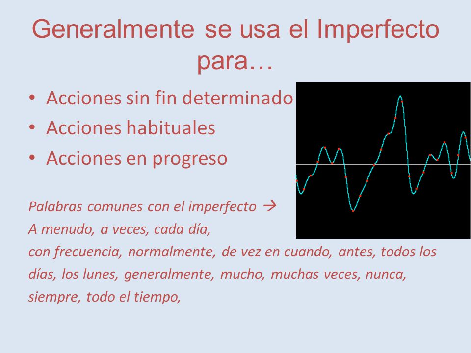 Generalmente se usa el Imperfecto para… Acciones sin fin determinado Acciones habituales Acciones en progreso Palabras comunes con el imperfecto A menudo, a veces, cada día, con frecuencia, normalmente, de vez en cuando, antes, todos los días, los lunes, generalmente, mucho, muchas veces, nunca, siempre, todo el tiempo,