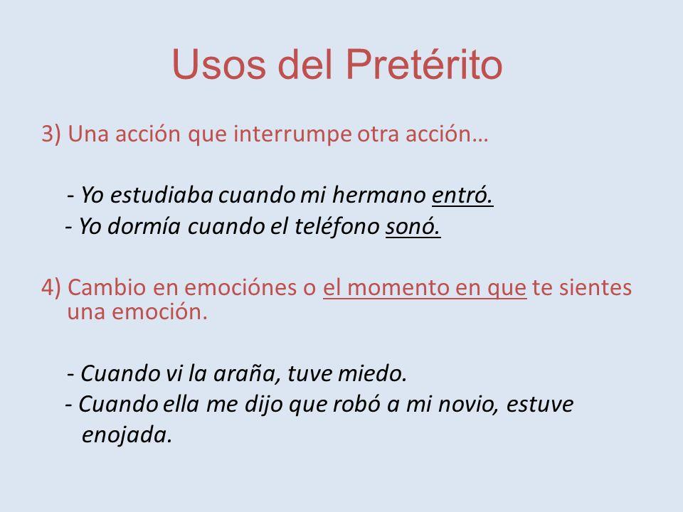 Usos del Pretérito 3) Una acción que interrumpe otra acción… - Yo estudiaba cuando mi hermano entró.