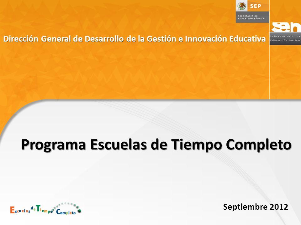 Dirección General de Desarrollo de la Gestión e Innovación Educativa Programa Escuelas de Tiempo Completo Septiembre 2012