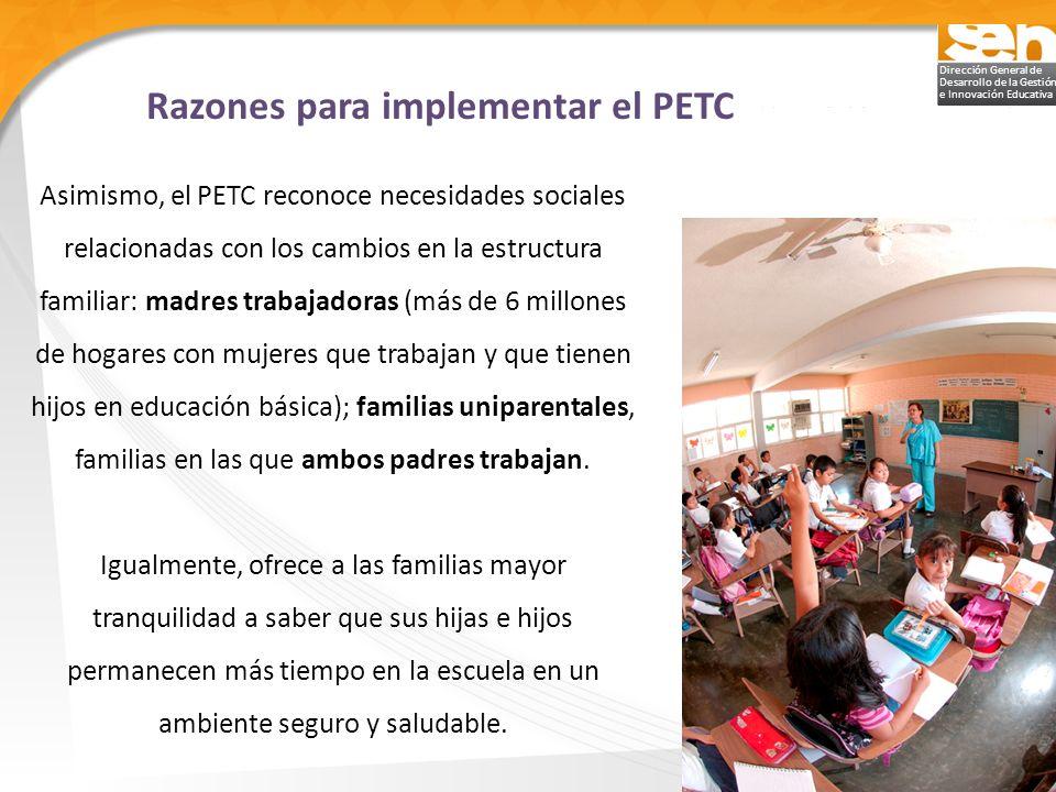 Dirección General de Desarrollo de la Gestión e Innovación Educativa Objetivo El PETC se propone beneficiar a las escuelas públicas de educación básica, preferentemente las de organización completa y un solo turno ubicadas en zonas urbanas; las que ya operan en horario ampliado; así como las que presentan bajos resultados educativos.