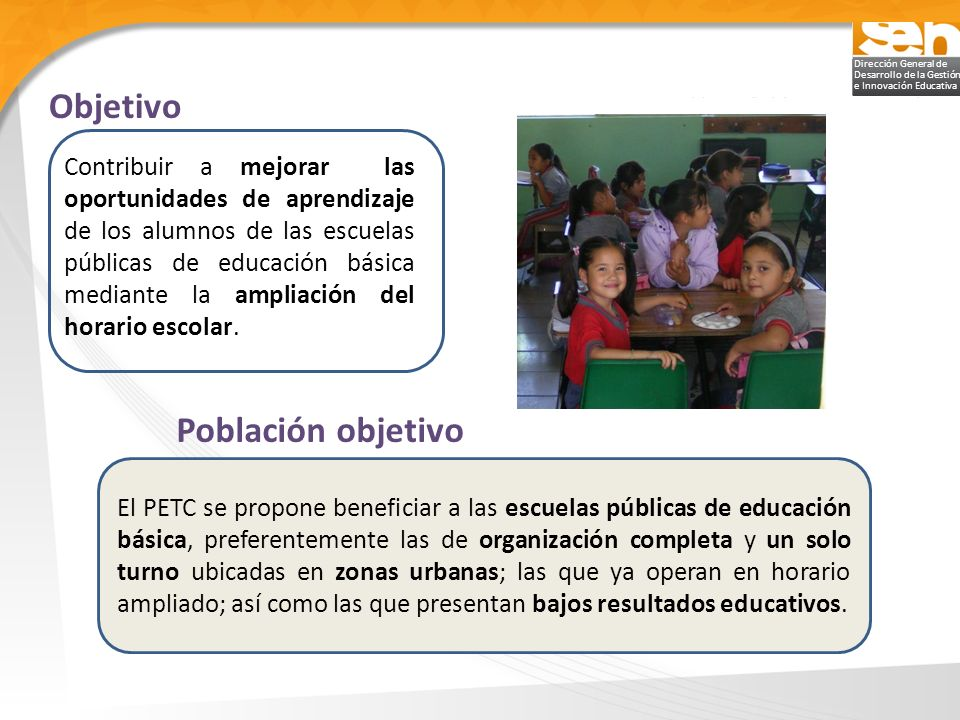 Dirección General de Desarrollo de la Gestión e Innovación Educativa Objetivo El PETC se propone beneficiar a las escuelas públicas de educación básic