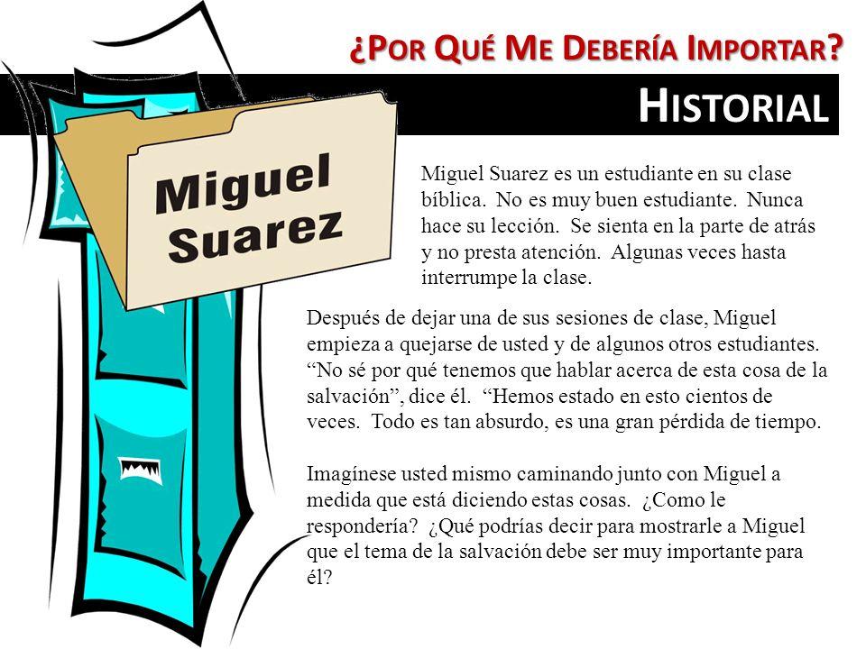 ¿P OR Q UÉ M E D EBERÍA I MPORTAR ? H ISTORIAL Miguel Suarez es un estudiante en su clase bíblica. No es muy buen estudiante. Nunca hace su lección. S