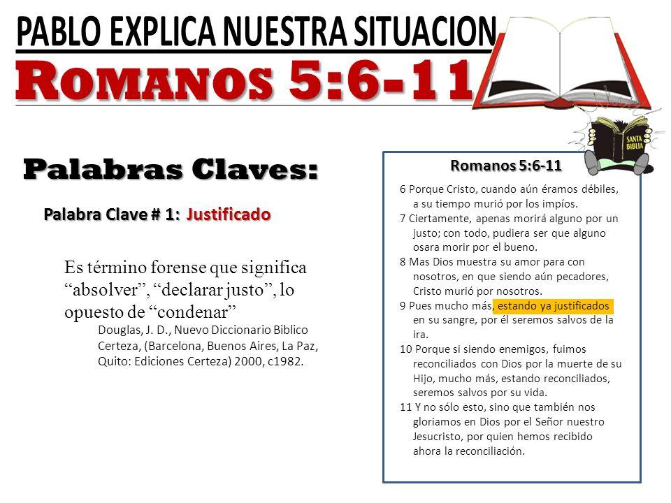 Romanos 5:6-11 Palabras Claves: Palabra Clave # 1: Justificado 6 Porque Cristo, cuando aún éramos débiles, a su tiempo murió por los impíos. 7 Ciertam