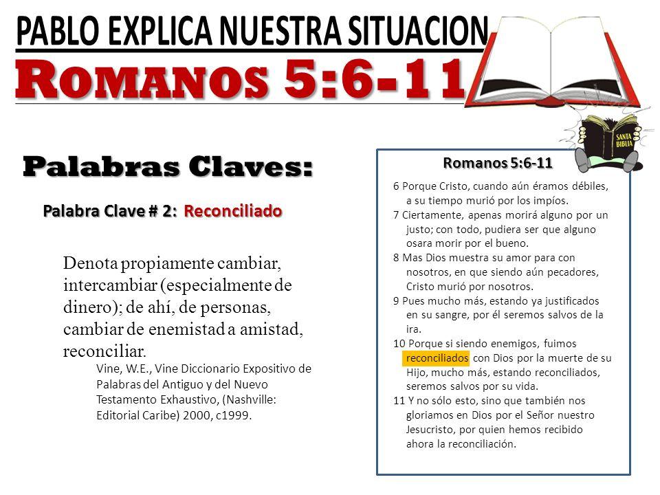 Romanos 5:6-11 Palabras Claves: Palabra Clave # 2: Reconciliado 6 Porque Cristo, cuando aún éramos débiles, a su tiempo murió por los impíos. 7 Cierta