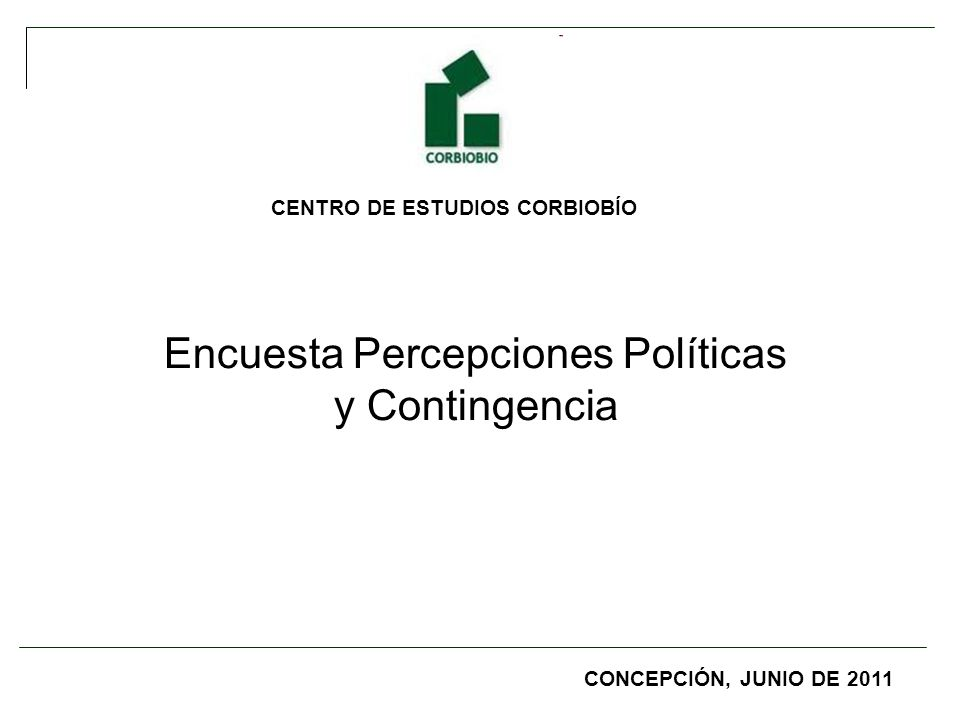 CENTRO DE ESTUDIOS CORBIOBÍO Encuesta Percepciones Políticas y Contingencia CONCEPCIÓN, JUNIO DE 2011