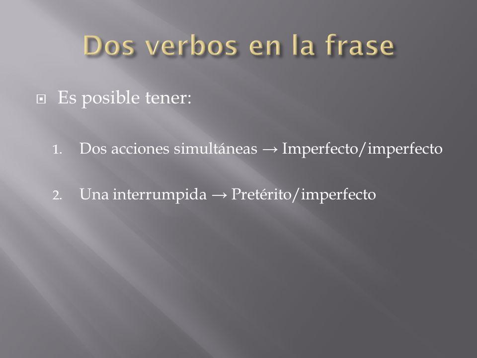 Es posible tener: 1. Dos acciones simultáneas Imperfecto/imperfecto 2. Una interrumpida Pretérito/imperfecto