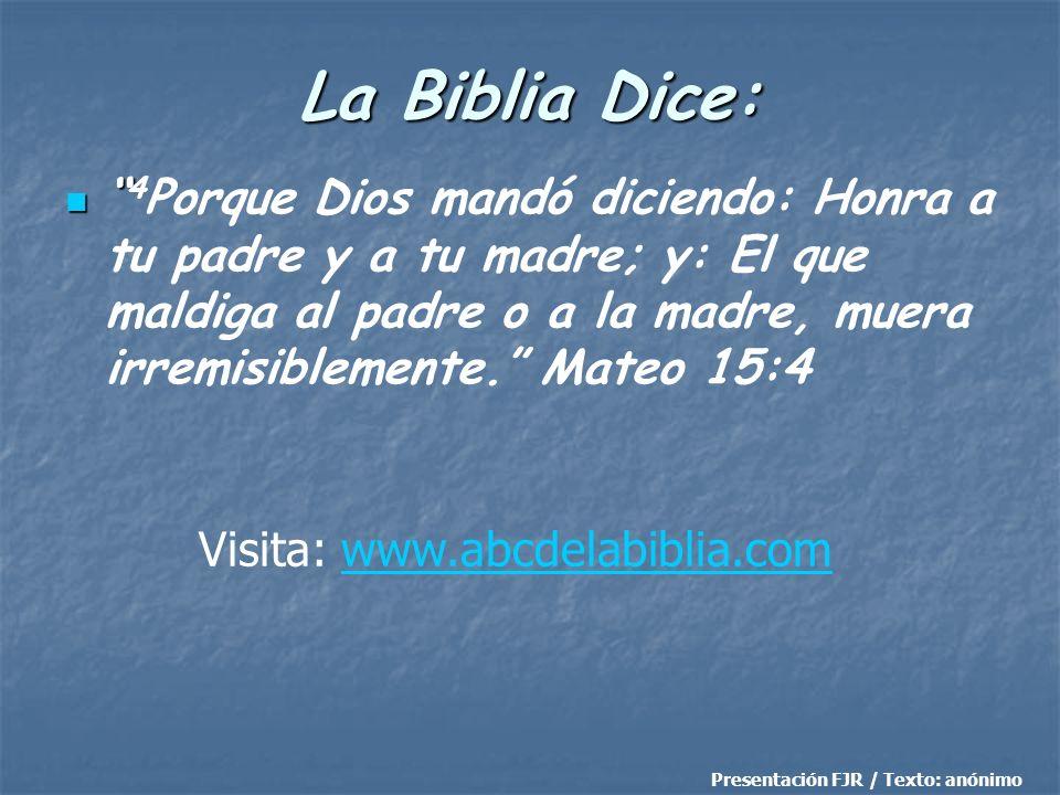 La Biblia Dice: 4 Porque Dios mandó diciendo: Honra a tu padre y a tu madre; y: El que maldiga al padre o a la madre, muera irremisiblemente. Mateo 15