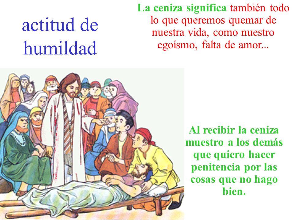 actitud de humildad La ceniza significa también todo lo que queremos quemar de nuestra vida, como nuestro egoísmo, falta de amor... Al recibir la ceni