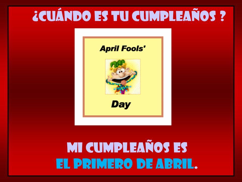 Mi cumpleaños es el primero de abril. ¿Cuándo es tu cumpleaños ?