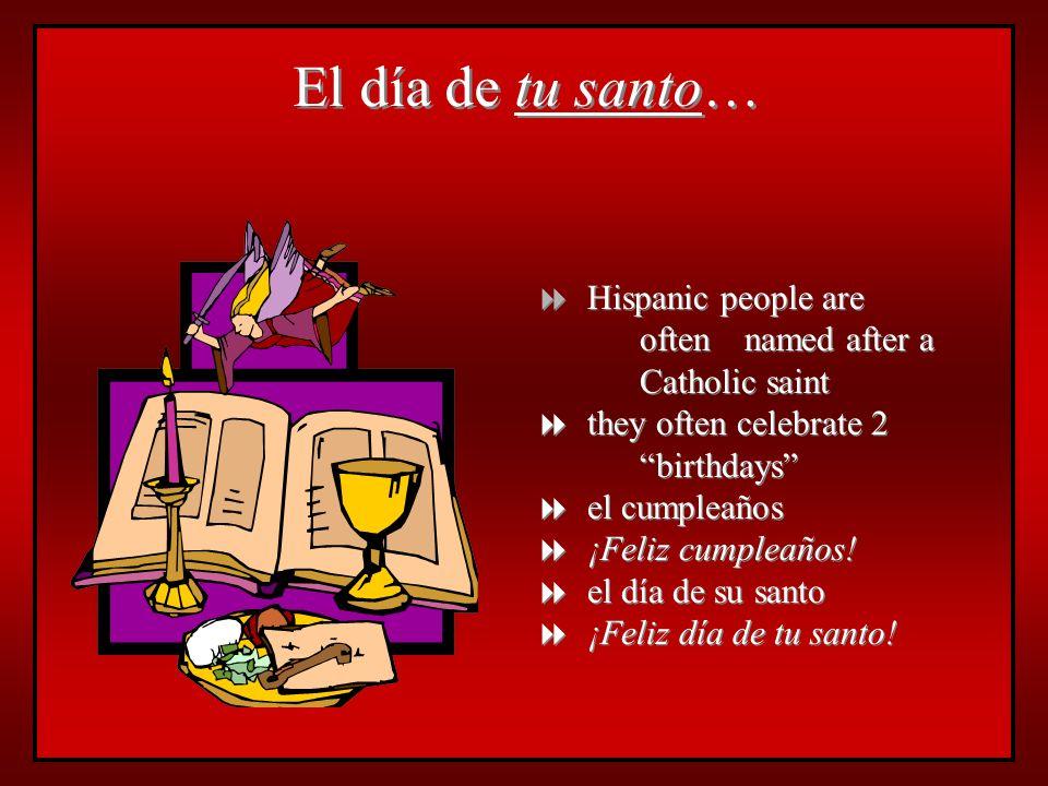 El día de tu santo… Hispanic people are often named after a Catholic saint they often celebrate 2 birthdays el cumpleaños ¡Feliz cumpleaños! el día de