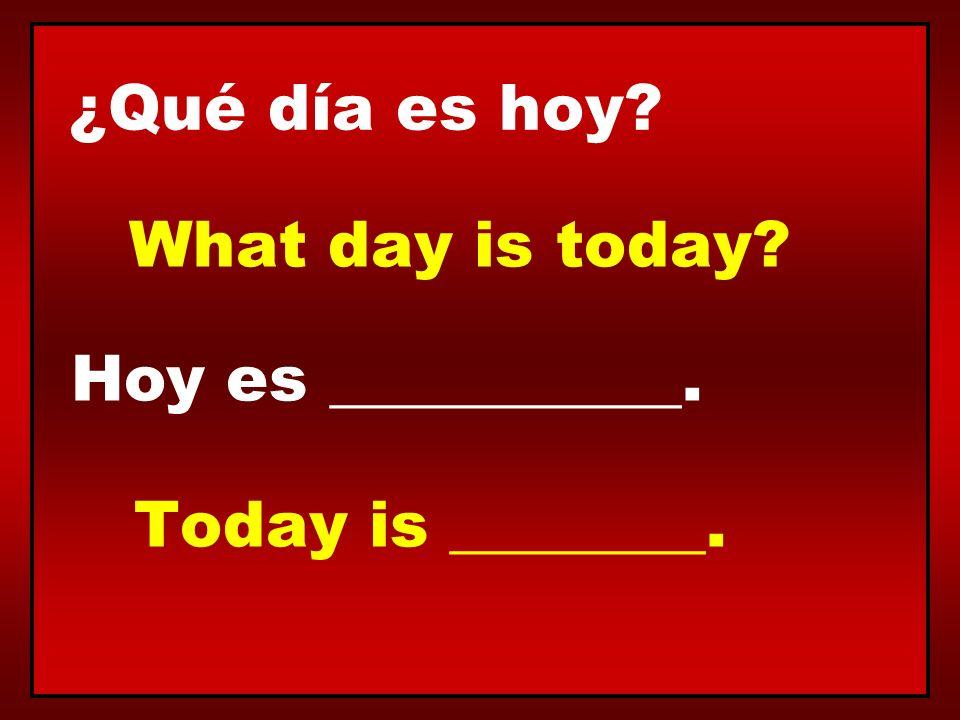 ¿Qué día es hoy? Hoy es ___________. What day is today? Today is ________.
