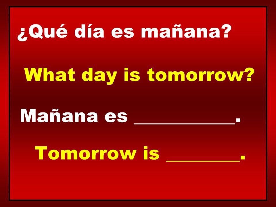 ¿Qué día es mañana? Mañana es ___________. What day is tomorrow? Tomorrow is ________.
