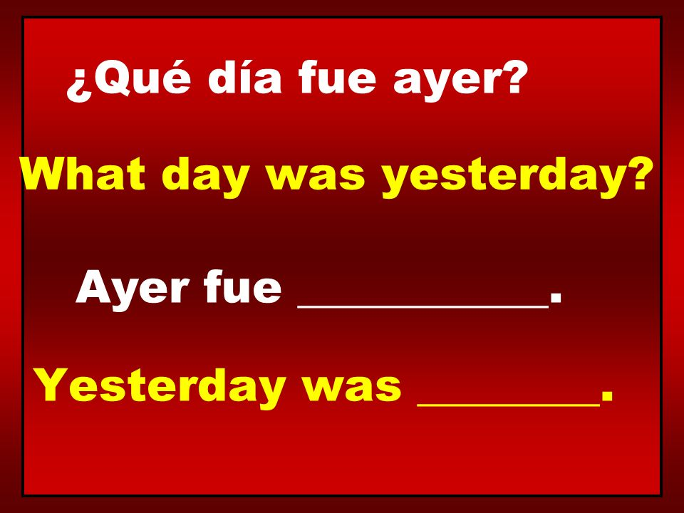 ¿Qué día fue ayer? Ayer fue ___________. What day was yesterday? Yesterday was ________.