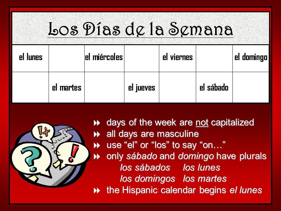 Los Días de la Semana el lunes el martes el miércoles el jueves el viernes el sábado el domingo days of the week are not capitalized all days are masc