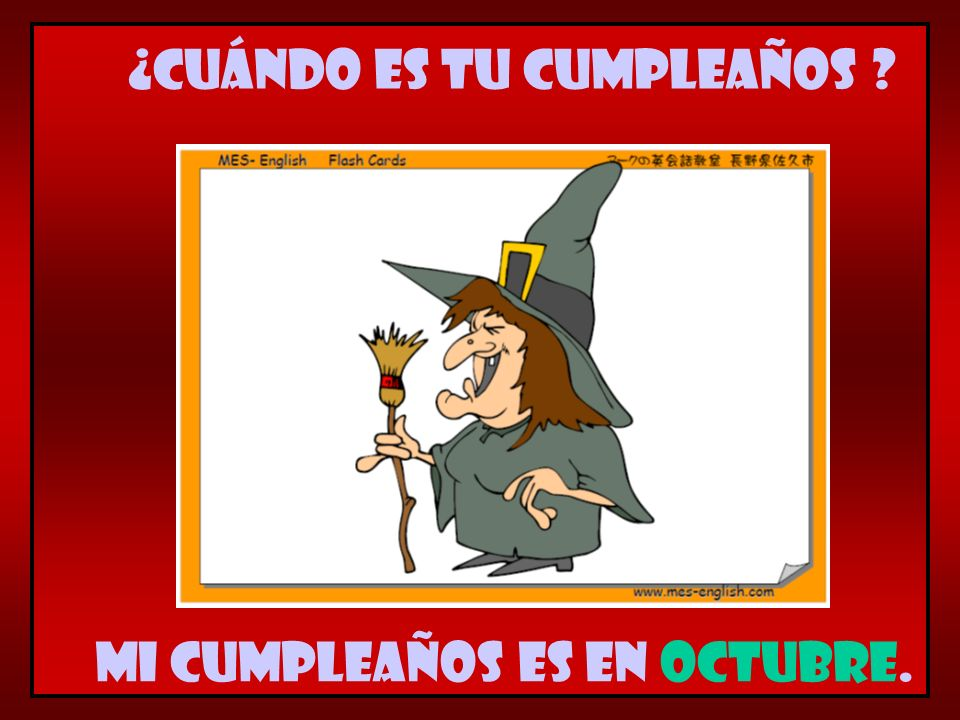 Mi cumpleaños es en octubre. ¿Cuándo es tu cumpleaños ?