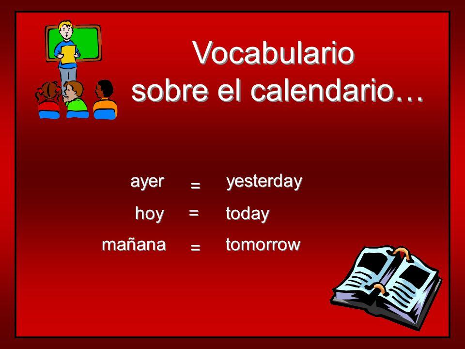 Vocabulario sobre el calendario… Vocabulario sobre el calendario… hoy mañana ayer today tomorrow yesterday = = = = = =