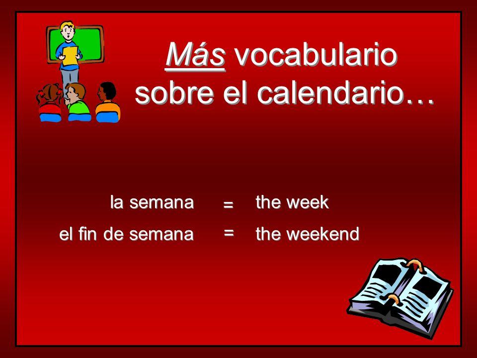 Más vocabulario sobre el calendario… Más vocabulario sobre el calendario… el fin de semana la semana the weekend the week = = = =