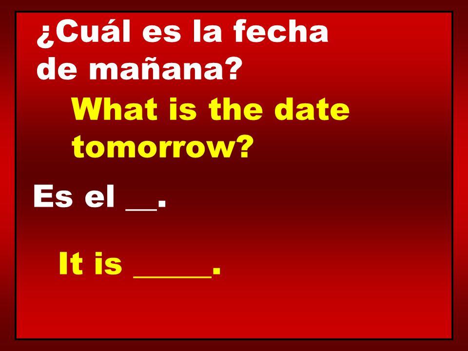 ¿Cuál es la fecha de mañana? Es el __. What is the date tomorrow? It is _____.
