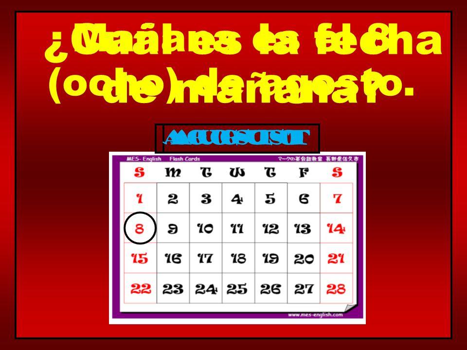 ¿Cuál es la fecha de mañana? Mañana es el 8 (ocho) de agosto. augustagosto